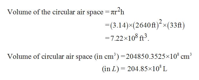 Volume of the circular air space = ir-h 3.14)x(2640ft)(33ft) = 7.22x108 ft3 Volume of circular air space (in cm3)=204850.3525x108 cm3 204.85x108 L (in L)