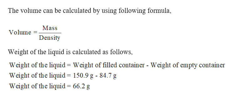 The volume can be calculated by using following formula Mass Volume Density Weight of the liquid is calculated as follows, Weight of the liquid Weight of filled container - Weight of empty container Weight of the liquid = 150.9 g - 84.7 g Weight of the liquid = 66.2 g