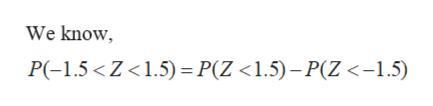 We know P(-1.5<Z<1.5) P(Z <1.5)-P(Z <-1.5)