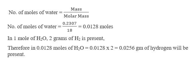Mass No. of moles of water Molar Mass 0.2307 0.0128 moles No. of moles of water 18 In 1 mole of H2O, 2 grams of H2 is present, Therefore in 0.0128 moles of H20 = 0.0128 x 2 0.0256 gm of hydrogen will be present