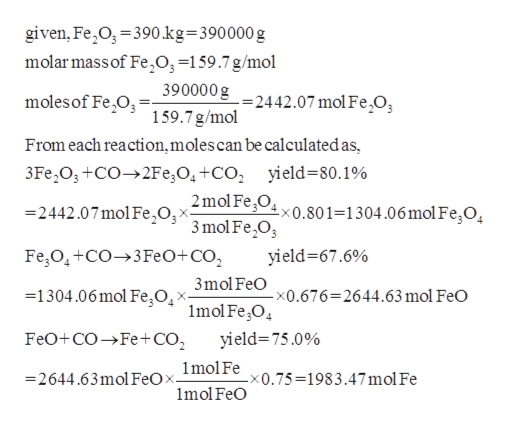 given, Fe O, 390.kg=390000 g molar massof Fe,03=159.7 g/mol 390000g-2442.07 mol Fe,O, 159.7 g/mol moles of Fe O From each reaction,moles can be calculatedas, 3Fe2O+CO2Fe,O4+CO2 yield=80.1% 2mol FeO, x0.80 1=1304.06 mol FegO, 2442.07mol FeO;^ 3mol Fe,03 Fe O4+CO3FeO+CO2 yield-67.6% 3mol FeO =1304.06 mol Fe O -x0.676=2644.63 mol FeO X 1mol Fe,O yield 75.0% FeO+COFe+CO2 2644.63mol FeOx_lmolFex0.75=1983.47 mol Fe 1mol FeO