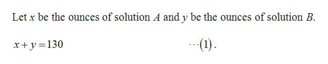 Let x be the ounces of solution A and y be the ounces of solution B x+y 130 (1)