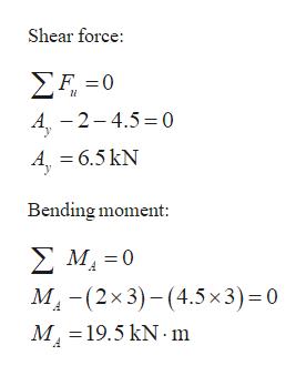 Shear force ΣΕ-0 A-2-4.5 0 A =6.5 kN Bending moment: ΣΜ-0 MI(2x 3)-(4.5x3)= 0 M19.5 kN m