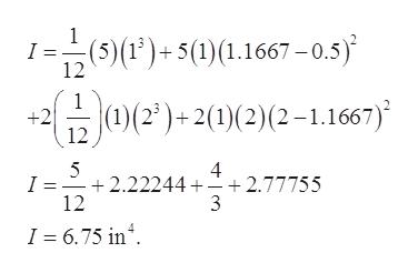 1 I = (1')+5(1)(1.1667-0.5 12 1 +2 12 +25 (1)(2) 2 (1)(2) (2-1.1667) 5 I -+2.22244+2.77755 12 4 3 I 6.75 in