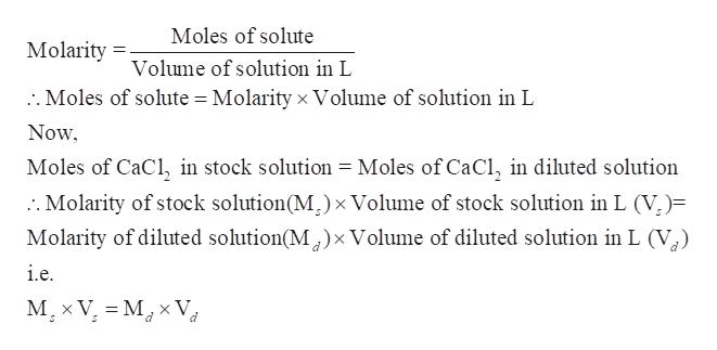 Moles of solute Molarity Volume of solution in L :. Moles of solute = Molarity xVolume of solution in L Now Moles of CaCl, in stock solution = Moles of CaCl, in diluted solution :. Molarity of stock solution(M) x Volume of stock solution in L (V)= Molarity of diluted solution(M^) x Volume of diluted solution in L (V i.e M x V M V