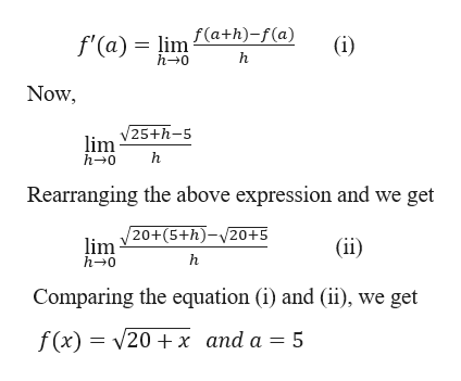 f'(a) = lim £(a+h) -f(a) h 0 (i) h Now lim V25+h-5 h-0 Rearranging the above expression and we get lim V20+(5+h)-v20+5 (ii) h-0 Comparing the equation (i) and (ii), we get f(x)20x and a = 5