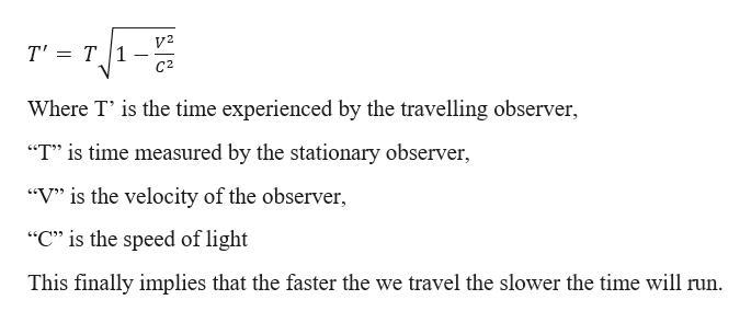 """- V2 T' T1 C2 Where T' is the time experienced by the travelling observer, """"T"""" is time measured by the stationary observer, """"V"""" is the velocity of the observer, """"C"""" is the speed of light This finally implies that the faster the we travel the slower the time will run."""