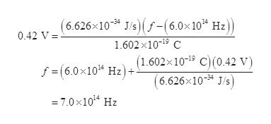 (6.626x10 J/sf-(6.0x 10 Hz) 0.42 V 1.602x10 C (1.602x10-19 C) (0.42 V) (6.626x10 J/s) f = (6.0x10 Hz)+ = 7.0 x1014 Hz