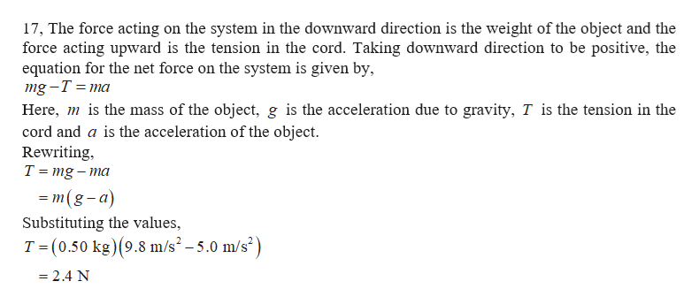 17, The force acting on the system in the downward direction is the weight of the object and the force acting upward is the tension in the cord. Taking downward direction to be positive, the equation for the net force on the system is given by, mg -T %3D тa Here, mis the mass of the object, g is the acceleration due to gravity, T is the tension in the cord and a is the acceleration of the object Rewriting T mg-ma - т(g-а) Substituting the values, T (0.50 kg) (9.8 m/s2 -5.0 m/s2) - 2.4 N