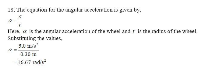 18, The equation for the angular acceleration is given by Here, a is the angular acceleration of the wheel and r is the radius of the wheel Substituting the values, 5.0 m/s2 0.30 m 16.67 rad/s2