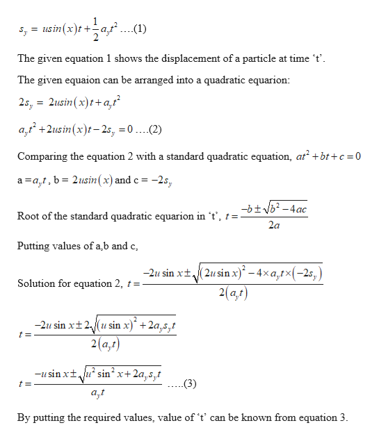s usin(x)t- ...(1) = The given equation 1 shows the displacement of a particle at time 't can be arranged into a quadratic equarion The given equaion 2s, 2usin (x)ta,t a2usin (x)t2s, 0 ....(2) + Comparing the equation 2 with a standard quadratic equation, at bt+c 0 a a,t, b= 2usin(x) and c = -2s, -btvb2-4ac Root of the standard quadratic equarion in 't', t = 2a Putting values of a,b and c -2u sin xt(2usinx)*-4xa,tx(-2s,) 2(a,r) Solution for equation 2, t -2u sin xt2usin x) + 2a,s,t 2(a,t) -usin xtusin2 x+2a,s,t .(3) t= By putting the required values, value of 't' can be known from equation 3