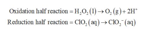 Oxidation half reaction H202 ()-0, (g)+2H* Reduction half reaction CIO, (aq)>ClO, (aq)