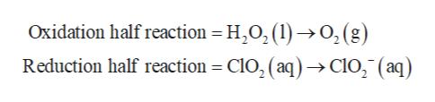 Oxidation half reaction = H2O2(1) >O,(g) Reduction half reaction = ClO2 ( aq)->ClO2 (aq)