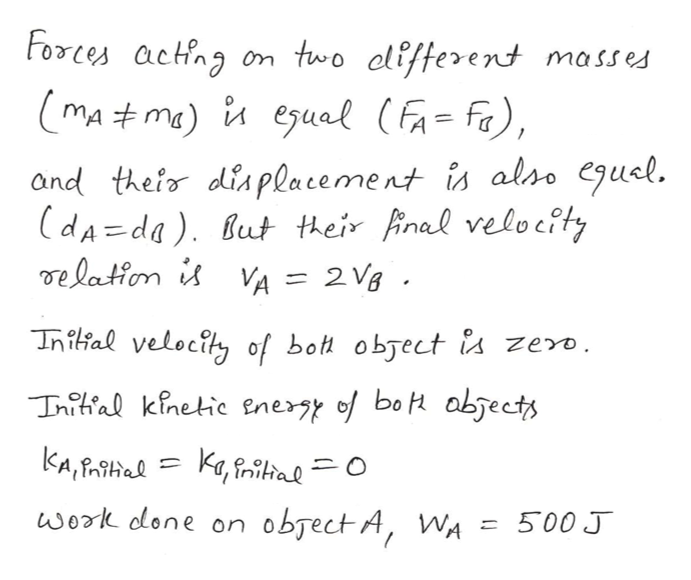 Forces acting two clifferent masses mA#ma) i eual (Fa=fa), and thefor diaplacement is also egusl. (dA=da). But their final velocty de laton is VA = 2 Vg Inilal velocity of bot object a zero. Tnitial kinetic enery of bo abjects KA,Halka,iltal O work done on obsect A, WA 500 J