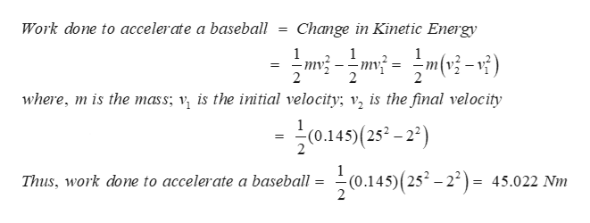 Work done to accelerate a baseball= Change in Kinetic Energy 1 1 mу; 2 2 where, mis the mass; v is the initial velocity; v is the final velocity 0.145)(25 (0.145(25-2) Thus, work done to accelerate a baseball 45.022 Nm