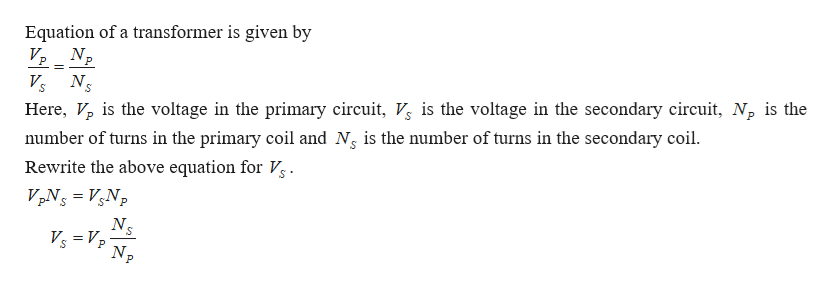 Equation of a transformer is given by V Np Ns number of turns in the primary coil and Ng is the number of turns in the secondary coil. Rewrite the above equation for Vg Here, V is the voltage in the primary circuit, V is the voltage in the secondary circuit, Np is the VpNs VNp NS Vs Vp S