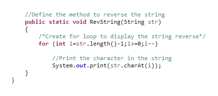 1/Define the method to reverse the string public static void RevString(String str) *Create for loop to display the string reverse*/ for (int i-str.length)-1;i>-0;i--) //Print the character in the string System.out.print (str.charAt(i)) } }