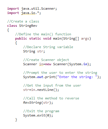 """import java.util.Scanner; import java.io.*; //Create a class class StringRev //Define the main () function public static void main(String[] args) //Declare String variable String str //Create Scanner object Scanner in-new Scanner (System.in) //Prompt the user to enter the string System.out.print (""""Enter the string: """"); 1/Get the input from the user str=in.nextLine ( ); 1/Call the method to reverse RevString(str); //Exit the program System.exit(0);"""