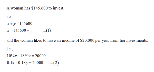 A woman has $145,600 to invest i.e. xy145600 ..1) x 145600- y and the woman likes to have an income of $20,000 per year from her investments i.e. 10%x+18%y 20000 ..(2) 0.1x 0.18y 20000