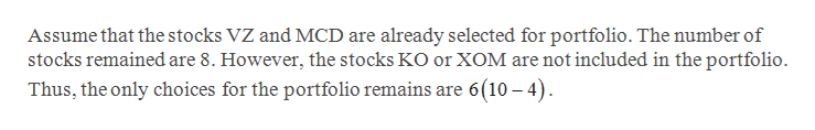 Assume that the stocks VZ and MCD are already selected for portfolio. The number of stocks remained are 8. However, the stocks KO or XOM are not included in the portfolio. Thus, the only choices for the portfolio remains are 6(10-4)