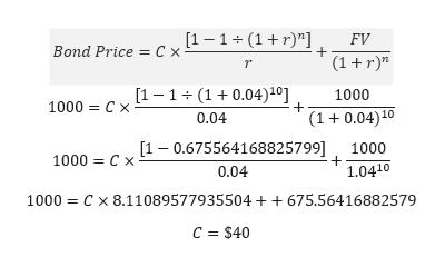 """[1 1(1r""""] FV Bond Price C > (1 r) r [1 1 (10.04)10] 1000 1000 C x (1 0.04)10 0.04 1000 1000 1- 0.675564168825799] 1.0410 0.04 C x 8.11089577935504+ +675.56416882579 1000 c = $40"""