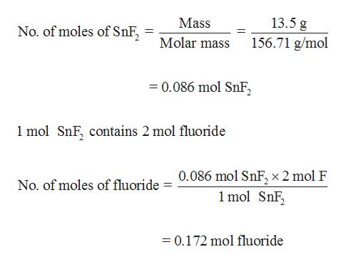 13.5 g Mass No. of moles of SnF Molar mass 156.71 g/mol 0.086 mol SnF 1 mol SnF, contains 2 mol fluoride 0.086 mol SnF, x 2 mol F 1 mol SnF No. of moles of fluoride 0.172 mol fluoride -
