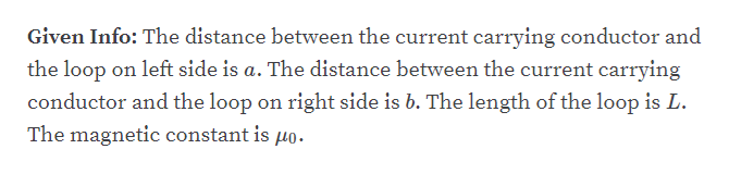Given Info: The distance between the current carrying conductor and the loop on left side is a. The distance between the current carrying conductor and the loop on right side is b. The length of the loop is L The magnetic constant is uo.