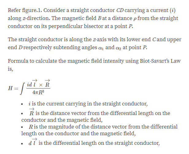 Refer figure.1. Consider a straight conductor CD carrying a current (i) along z-direction. The magnetic field Bat a distance p from the straight conductor on its perpendicular bisector at a point P The straight conductor is along the zaxis with its lower end Cand upper end Drespectively subtending angles a1 and a at point P. Formula to calculate the magnetic field intensity using Biot-Savart's Law is, id l x R Н. 4т R i is the current carrying in the straight conductor, R is the distance vector from the differential length on the conductor and the magnetic field, .Ris the magnitude of the distance vector from the differential length on the conductor and the magnetic field, dl is the differential length on the straight conductor