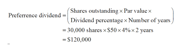 Shares outstanding x Par value x Preferrence dividend =| Dividend percentage x Number of years = 30,000 shares x $50 x 4% x2 years $120,000