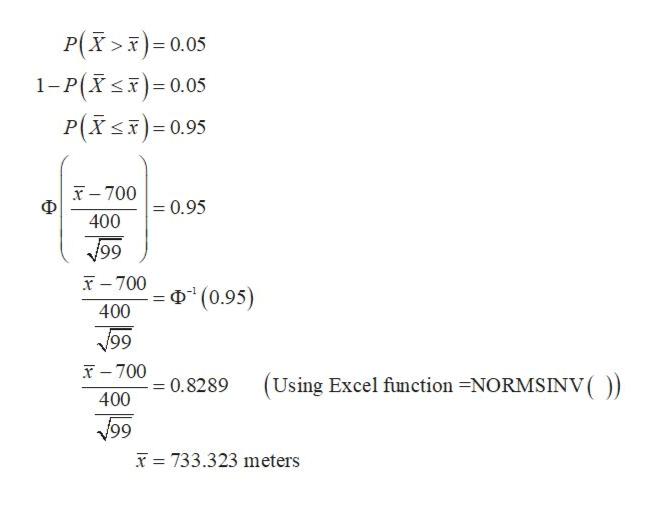 P(X> 0.05 1-P(X)- 0.05 P(Xs) 0.95 x-700 Ф 0.95 400 99 T700 (0.95) 400 99 T-700 (Using Excel finction -NORMSINV ( 0.8289 11 400 99 733.323 meters