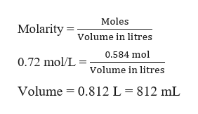 Moles Molarity Volume in litres 0.584 mol 0.72 mol/L = Volume in litres Volume 0.812 L = 812 mL