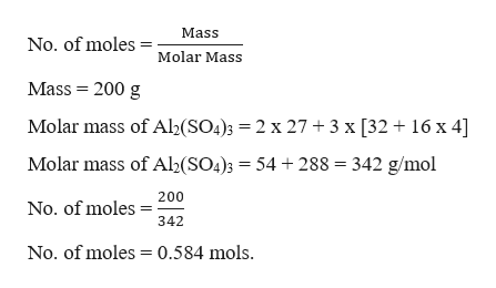 Mass No. of moles Molar Mass Mass 200 g Molar mass of Al2(SO4)3 = 2 x 27 + 3 x [32 16 x 4] Molar mass of Al2(SO4)3 = 54 + 288 342 g/mol 200 No. of moles 342 No. of moles 0.584 mols