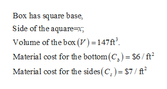 Box has square base Side of the aquare=x; Volume of the box (V) - 147ft Material cost for the bottom (C,) $6 /ft Material cost for the sides(C,)= $7/ ft