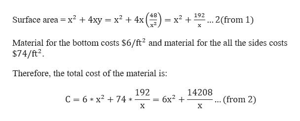 48 = x+ x2 192 Surface area x2 + 4xy = x2 + 4x .2(from 1) х Material for the bottom costs $6/ft2 and material for the all the sides costs $74/ft2 Therefore, the total cost of the material is: 192 14208 C 6 x2 74 бх? + .. (from 2) X X