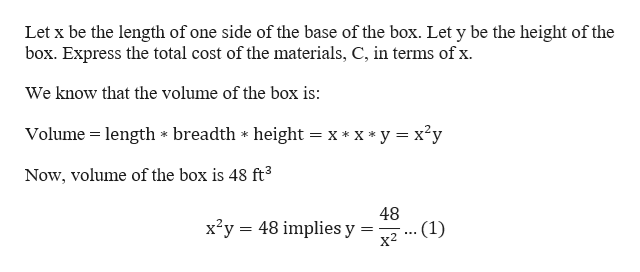 Let x be the length of one side of the base of the box. Let y be the height of the box. Express the total cost of the materials, C, in terms of x. We know that the volume of the box is: Volume height = x* x*y x2y length * breadth Now, volume of the box is 48 ft3 48 x2y 48 implies y .(1) х2