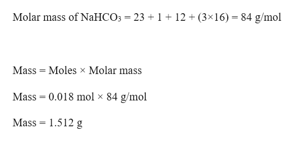 Molar mass of N2HCO3 23 1 12 (3x16)- 84 g/mol = Mass Moles x Molar mass Mass = 0.018 mol x 84 g/mol Mass 1.512 g