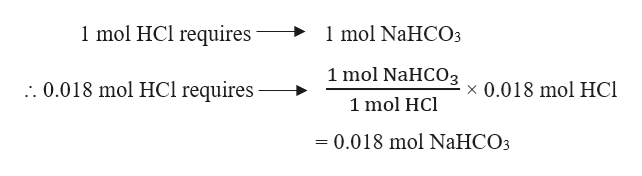 1 mol HCl requires 1mol NaHCO3 1 mol NaHCO3 :.0.018 mol HCl requires x 0.018 mol HC 1 mol HCl = 0.018 mol NaHCO3