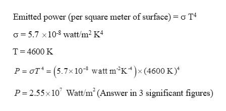 Emitted power (per square meter of surface) o T4 5.7 x10-8 watt/m2 K4 T 4600 K P oT (5.7x10 watt m2K4x (4600 K) P 2.55x 10 Watt/m (Answer in 3 significant figures)