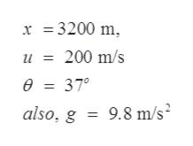 x =3200 m u = 200 m/s 0 = 37° 9.8 m/s also, g