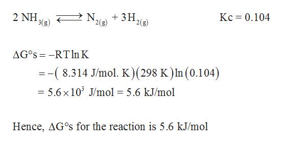 Kc 0.104 2 ΝΗ, 3(g) 3H2 '2(g) 2 NH N, AG°S -RTln K =-(8.314 J/mol. K)(298 K ) In (0.104) = 5.6x 103 J/mol = 5.6 kJ/mol Hence, AG°s for the reaction is 5.6 kJ/mol