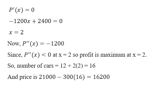 """P' (x) 0 -1200x2400 = 0 Now, P""""(x)-1200 profit is maximum at x 2 Since, P""""(x) 0 at x 2 so So, number of cars = 12 2(2) = 16 And price is 21000 - 300(16) = 16200"""