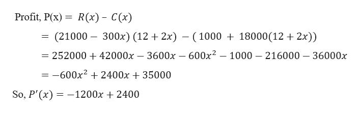 Profit, P(x) R(x) C(x) (21000 300x) (12 2x) -100018000(12 2x)) = 252000 + 42000x - 3600x - 600x2 - 1000 216000 -36000x = -600x2 2400x 35000 So, P'(x) 1200x 2400