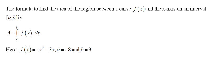 The formula to find the area of the region between a curve f(x)and the x-axis on an interval [a,b]is, Here, f(x)x2 -3x, a -8 andb 3