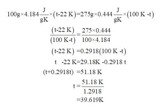 J -x(t-22 K)=275gx0.444 gK J (100 K -t) gK 100gx4.184- (t-22 K) 275x0.444 (100 K-t) 100x4.184 (t-22 K) 0.2918(100 K -t) t -22 K 29.18K -0.2918 t (t+0.2918t)51.18 K 51.18 K 1.2918 -39.619K