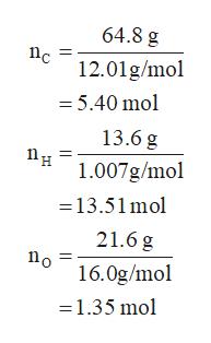 64.8 g 12.01g/mol = 5.40 mol 13.6 g 1.007g/mol =13.51mol 21.6 g o 16.0g/mol 1.35 mol