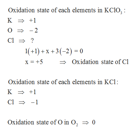 Oxidation state of each elements in KCIO;: К +1 > O - 2 Cl ? 1(+1)X3 0 Oxidation state of Cl Oxidation state of each elements in KCl: К +1 Cl 1 Oxidation state of O in O, = 0