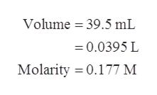 Volume 39.5 mL 0.0395 L Molarity 0.177 M