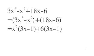 3x3-x2 18x-6 =(3x3-x2)+(18x-6) =x2(3x-1)+6(3x-1)