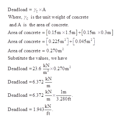 Deadload XA the unit weight of concrete Where, and A is the area of concrete. Area of concrete [0.15m x1.5m]+[0.15m x0.3m] Area of concrete = [0.225 m2]+[0.045m2] Area of concrete = 0.270m2 Substitute the values, we have kN Deadload 23.6x0.270m2 Deadload 6.372 m kN Deadload 6.372 3.280ft m kN Deadload 1.943 ft