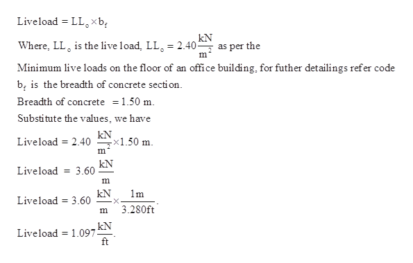 Liveload LL xb kN Where, LL is the live load, LL = 2.40- as per the m Minimum live loads on the floor of an office building, for futher detailings refer code bi is the breadth of concrete section Breadth of concrete = 1.50 m Substitute the values, we have kN x1.50 m Liveload 2.40 m kN 3.60 Liveload m kN Liveload 3.60 1m 3.280ft m kN Liveload 1.097 ft
